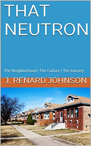 THAT NEUTRON: The Neighborhood | The Culture | The Journey  by  J. Renard Johnson