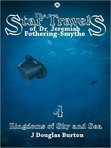 Kingdoms of Sky and Sea (The Star Travels of Dr. Jeremiah Fothering-Smythe, #4) J. Douglas Burton
