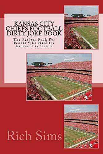 Kansas City Chiefs Football Dirty Joke Book: The Perfect Book For People Who Hate the Kansas City Chiefs (NFL Football Joke Books 1)  by  Rich Sims