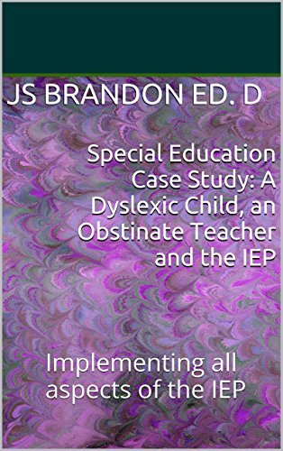 Special Education Case Study: A Dyslexic Child, an Obstinate Teacher and the IEP: Implementing all aspects of the IEP JS Brandon Ed.D