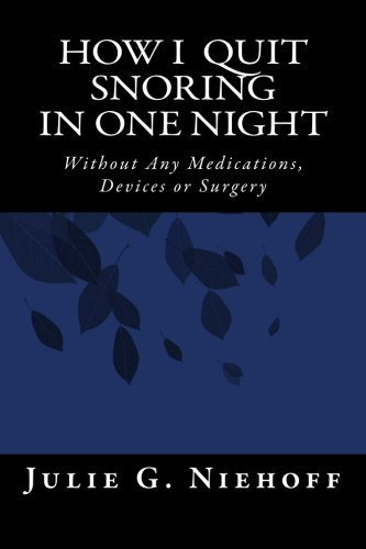 How I Quit Snoring in One Night Without Any Medications, Devices or Surgery Julie Niehoff