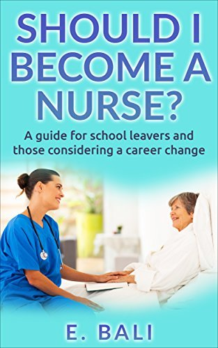 Should I become a Nurse? A guide for School leavers and career changers.: What career guides and course outlines dont tell you.  by  E. Bali