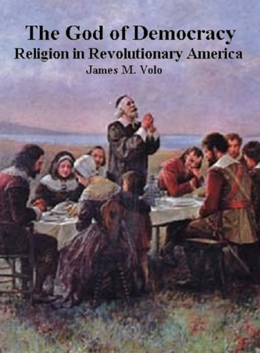 The God of Democracy, Religion in Revolutionary America (Traditional Amerian History Series Book 1)  by  James M. Volo