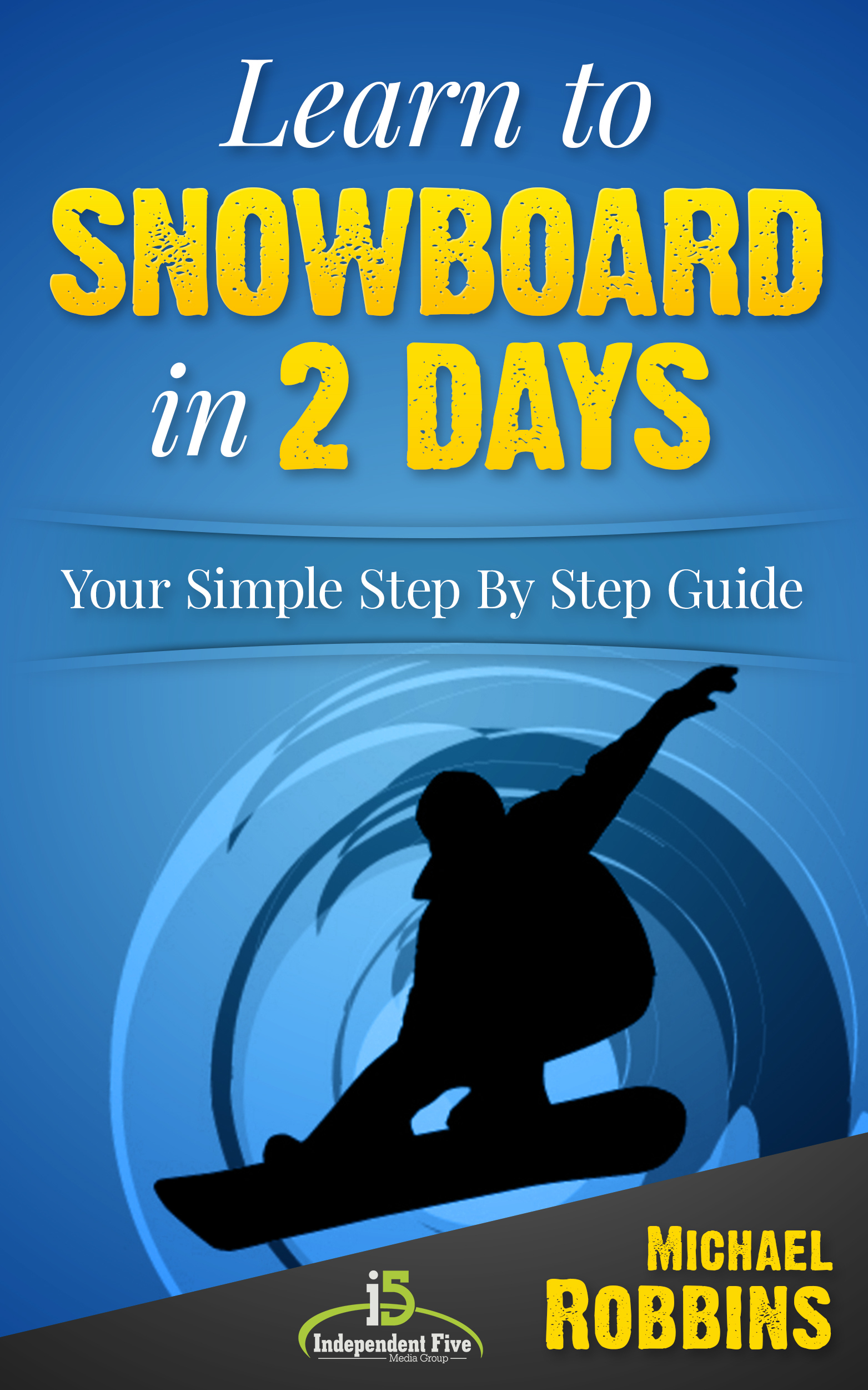 Learn to Snowboard in 2 Days: Your Simple Step  by  Step Guide to Snowboarding Success! by Michael Robbins