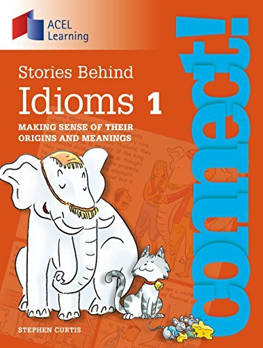 Connect: Stories Behind Idioms 1: Making sense of their origins and meanings Stephen Curtis