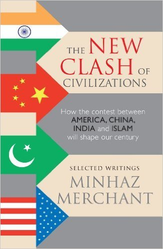 The New Clash of Civilizations: How the Contest Between America, China, India and Islam will Shape Our Century  by  Minhaz Merchant