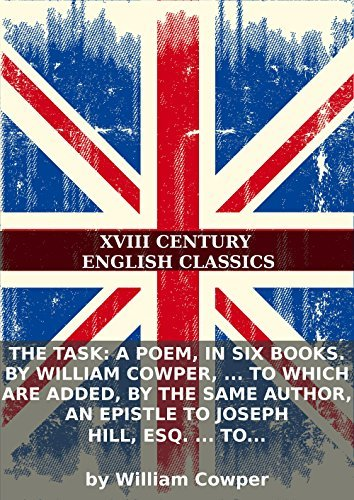 The task: a poem, in six books. By William Cowper, ... To which are added, the same author, An epistle to Joseph Hill, Esq. ... To which are... by William Cowper