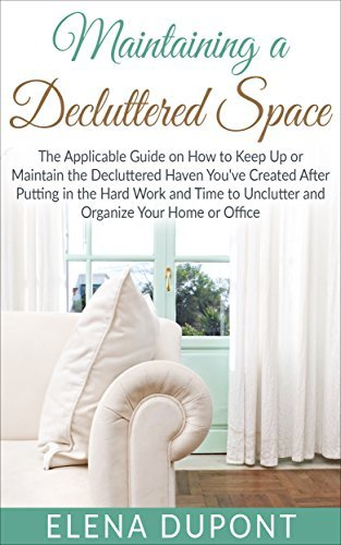 Maintaining a Decluttered Space: The Applicable Guide on How to Maintain the Decluttered Haven Youve Created After Putting in the Hard Work and Time to Unclutter and Organize your Home and Elena Dupont