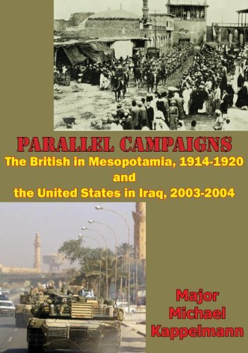 Parallel campaigns: the British in Mesopotamia, 1914-1920 and the United States in Iraq, 2003-2004  by  Major Michael Andrew Kappelmann