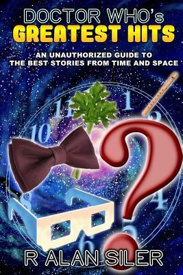 Doctor Whos Greatest Hits: An Unauthorized Guide to the Best Stories from Time and Space  by  R. Alan Siler