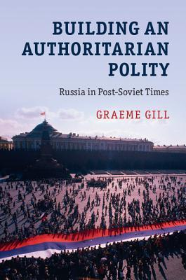 Building an Authoritarian Polity: Russia in Post-Soviet Times Graeme Gill