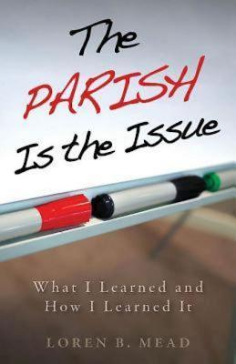 The Parish Is the Issue: What I Learned and How I Learned It Loren B Mead