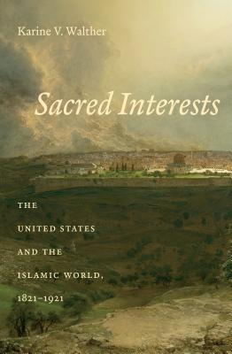 Sacred Interests: The United States and the Islamic World, 1821-1921 Karine Walther
