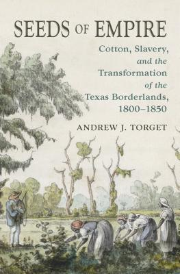 Seeds of Empire: Cotton, Slavery, and the Transformation of the Texas Borderlands, 1800-1850 Andrew J. Torget