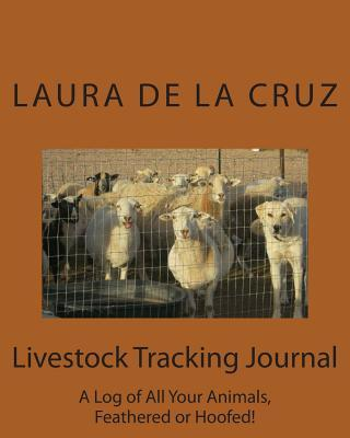 Livestock Tracking Journal: A Log of All Your Animals, Feathered or Hoofed!  by  Laura De La Cruz