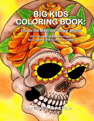 Big Kids Coloring Book: Dia de Los Muertos: Sugar Skulls: 50+ Images on Double-Sided Pages for Crayons and Colored Pencils  by  Dawn D. Boyer