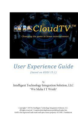 Itiscloudtv User Experience Guide: Based on Kodi 15.1 MR Larry L Broussard