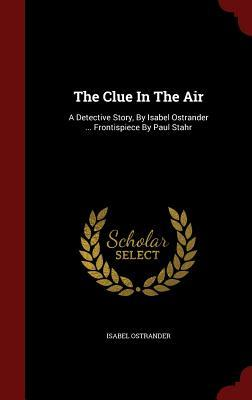 The Clue in the Air: A Detective Story,  by  Isabel Ostrander ... Frontispiece by Paul Stahr by Isabel Ostrander