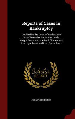 Reports of Cases in Bankruptcy: Decided  by  the Court of Review, the Vice-Chancellor Sir James Lewis Knight Bruce, and the Lord Chancellors Lord Lyndhurst and Lord Cottenham by John Peter De Gex