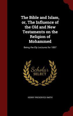 The Bible and Islam, Or, the Influence of the Old and New Testaments on the Religion of Mohammed: Being the Ely Lectures for 1897  by  Henry Preserved Smith