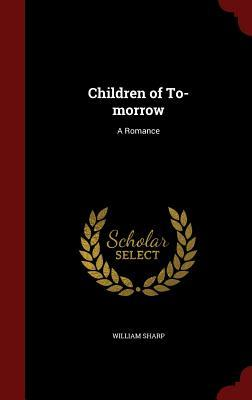Children of To-Morrow: A Romance  by  William Sharp