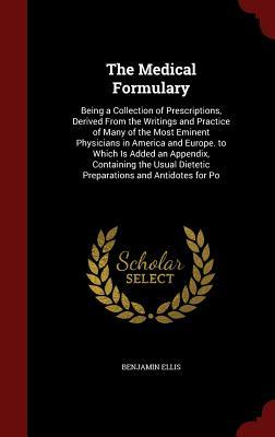 The Medical Formulary: Being a Collection of Prescriptions, Derived from the Writings and Practice of Many of the Most Eminent Physicians in America and Europe. to Which Is Added an Appendix, Containing the Usual Dietetic Preparations and Antidotes for Po Benjamin Ellis