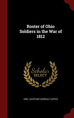 Roster of Ohio Soldiers in the War of 1812 Ohio Adjutant Generals Office