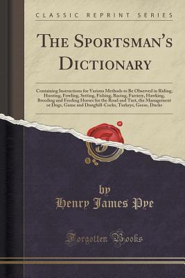 The Sportsmans Dictionary: Containing Instructions for Various Methods to Be Observed in Riding, Hunting, Fowling, Setting, Fishing, Racing, Farriery, Hawking, Breeding and Feeding Horses for the Road and Turt, the Management or Dogs, Game and Dunghill-C  by  Henry James Pye