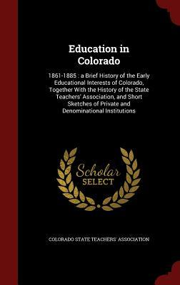 Education in Colorado: 1861-1885: A Brief History of the Early Educational Interests of Colorado, Together with the History of the State Teachers Association, and Short Sketches of Private and Denominational Institutions Colorado State Teachers Association