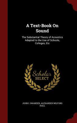 A Text-Book on Sound: The Substantial Theory of Acoustics Adapted to the Use of Schools, Colleges, Etc John I Swander
