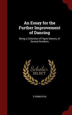An Essay for the Further Improvement of Dancing: Being a Collection of Figure Dances, of Several Numbers  by  E Pemberton