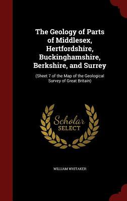 The Geology of Parts of Middlesex, Hertfordshire, Buckinghamshire, Berkshire, and Surrey: (Sheet 7 of the Map of the Geological Survey of Great Britain)  by  William Whitaker