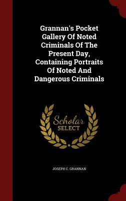 Grannans Pocket Gallery of Noted Criminals of the Present Day, Containing Portraits of Noted and Dangerous Criminals Joseph C Grannan