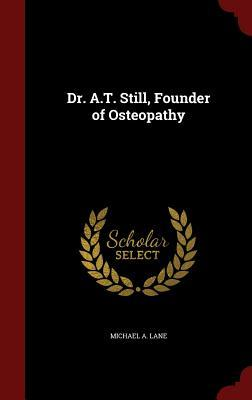 Dr. A.T. Still, Founder of Osteopathy  by  Michael a Lane