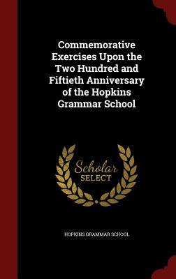 Commemorative Exercises Upon the Two Hundred and Fiftieth Anniversary of the Hopkins Grammar School Hopkins Grammar School