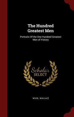 The Hundred Greatest Men: Portraits of the One Hundred Greatest Men of History Wood Wallace