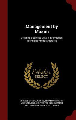 Management  by  Maxim: Creating Business Driven Information Technology Infrastructures by Marianne Broadbent
