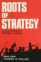 Roots Of Strategy: A Collection Of Military Classics