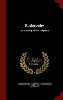 Philosophy: An Autobiographical Fragment Henrie Waste