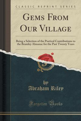 Gems from Our Village: Being a Selection of the Poetical Contributions to the Bramley Almanac for the Past Twenty Years  by  Abraham Riley