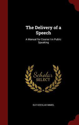 The Delivery of a Speech: A Manual for Course I in Public Speaking  by  Ray Keeslar Immel