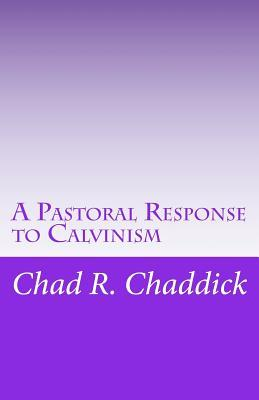 A Pastoral Response to Calvinism  by  Dr Chad R Chaddick