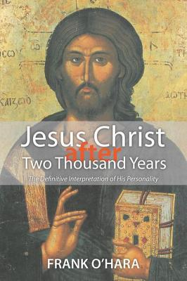 Jesus Christ After Two Thousand Years: The Definitive Interpretation of His Personality  by  Frank  OHara