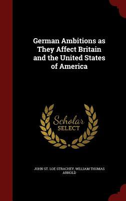 German Ambitions as They Affect Britain and the United States of America John St Loe Strachey