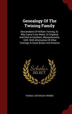 Genealogy of the Twining Family: Descendants of William Twining, Sr. Who Came from Wales, or England, and Died at Eastham, Massachusetts, 1659. with Information of Other Twinings in Great Britain and America  by  Thomas Jefferson Twining