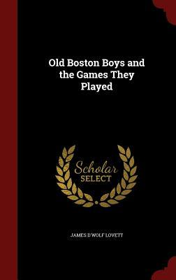 Old Boston Boys and the Games They Played  by  James DWolf Lovett