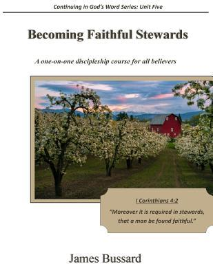 Becoming Faithful Stewards: A One-On-One Discipleship Course for All Believers  by  James Bussard