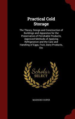 Practical Cold Storage: The Theory, Design and Construction of Buildings and Apparatus for the Preservation of Perishable Products, Approved Methods of Applying Refrigeration and the Care and Handling of Eggs, Fruit, Dairy Products, Etc Madison Cooper