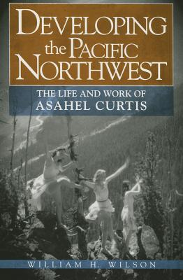 Developing the Pacific Northwest: The Life and Work of Asahel Curtis William H Wilson  Jr.