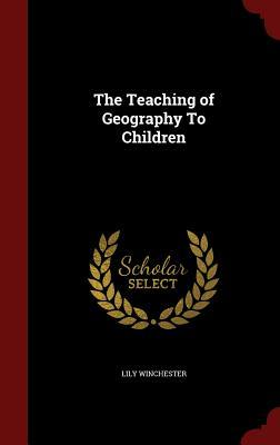 The Teaching of Geography to Children  by  Lily Winchester